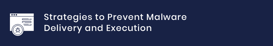 Strategies to Prevent Malware Delivery and Execution